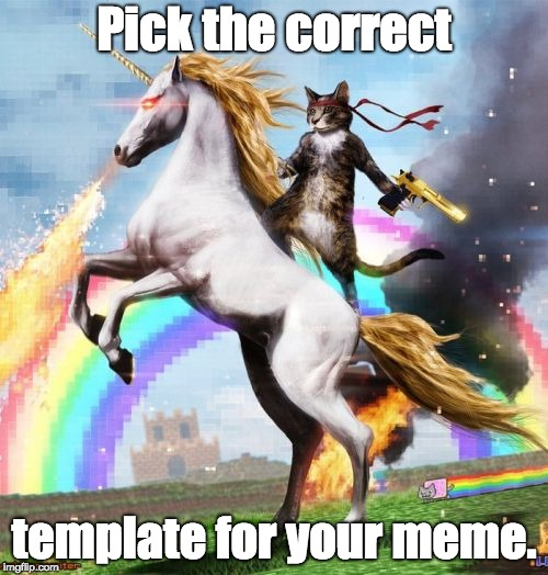 Correct templates matter | Pick the correct template for your meme. | image tagged in memes,welcome to the internets,teach-yourself meme-template internet-101 | made w/ Imgflip meme maker