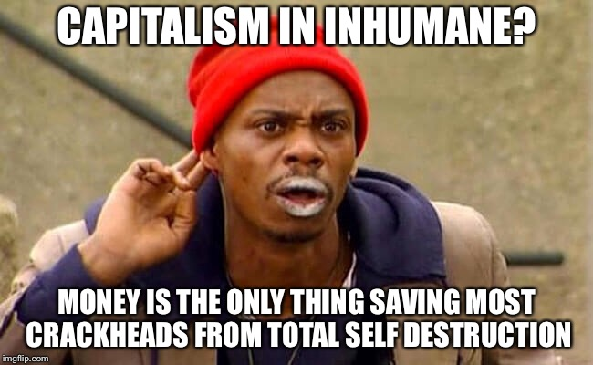 CAPITALISM IN INHUMANE? MONEY IS THE ONLY THING SAVING MOST CRACKHEADS FROM TOTAL SELF DESTRUCTION | image tagged in memes,funny,dave chappelle,capitalism | made w/ Imgflip meme maker