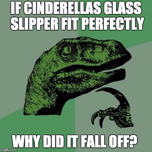 Philosoraptor | IF CINDERELLAS GLASS SLIPPER FIT PERFECTLY WHY DID IT FALL OFF? | image tagged in memes,philosoraptor | made w/ Imgflip meme maker