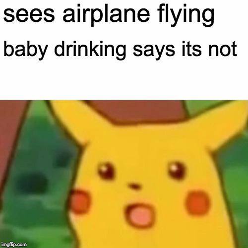 Surprised Pikachu Meme | sees airplane flying baby drinking says its not | image tagged in memes,surprised pikachu | made w/ Imgflip meme maker
