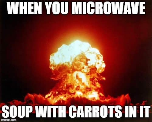 Nuclear Explosion | WHEN YOU MICROWAVE SOUP WITH CARROTS IN IT | image tagged in memes,nuclear explosion,AdviceAnimals | made w/ Imgflip meme maker