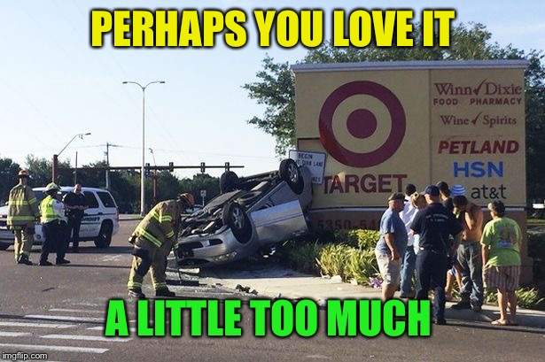 Target car crash | PERHAPS YOU LOVE IT A LITTLE TOO MUCH | image tagged in target car crash | made w/ Imgflip meme maker