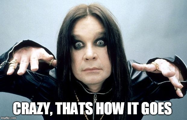 Ozzy Osbourne | CRAZY, THATS HOW IT GOES | image tagged in ozzy osbourne | made w/ Imgflip meme maker