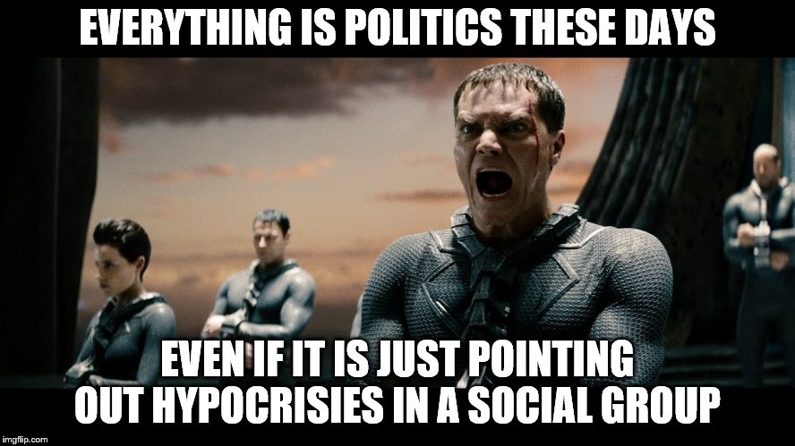 EVERYTHING IS POLITICS THESE DAYS EVEN IF IT IS JUST POINTING OUT HYPOCRISIES IN A SOCIAL GROUP | made w/ Imgflip meme maker