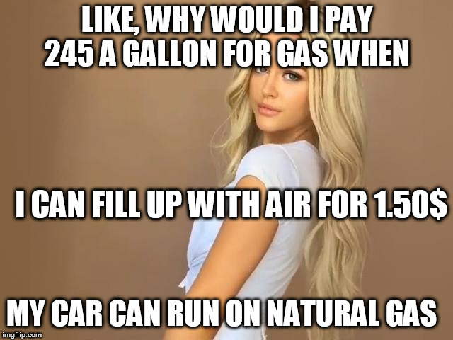 LIKE, WHY WOULD I PAY 245 A GALLON FOR GAS WHEN I CAN FILL UP WITH AIR FOR 1.50$ MY CAR CAN RUN ON NATURAL GAS | made w/ Imgflip meme maker