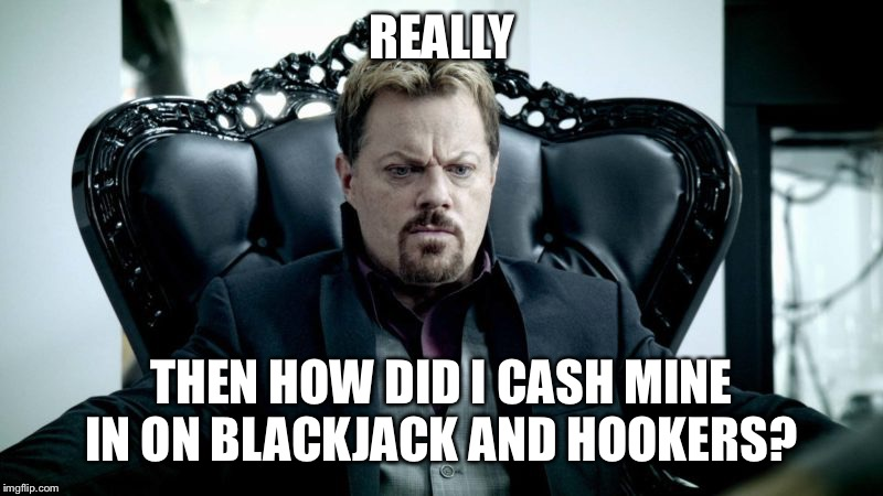 REALLY THEN HOW DID I CASH MINE IN ON BLACKJACK AND HOOKERS? | made w/ Imgflip meme maker