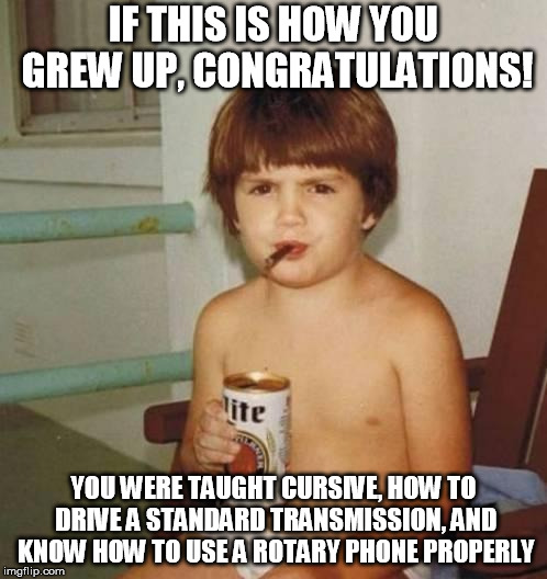 Kid with beer | IF THIS IS HOW YOU GREW UP, CONGRATULATIONS! YOU WERE TAUGHT CURSIVE, HOW TO DRIVE A STANDARD TRANSMISSION, AND KNOW HOW TO USE A ROTARY PHO | image tagged in kid with beer | made w/ Imgflip meme maker