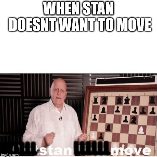 move stan |  WHEN STAN DOESNT WANT TO MOVE; LLLLLL; LLLLLL | image tagged in outstanding move,funny memes | made w/ Imgflip meme maker