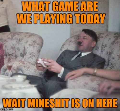 Army week jan 9th-16th (A NikoBellic) event! | WHAT GAME ARE WE PLAYING TODAY WAIT MINESHIT IS ON HERE | image tagged in hitlerxbox,minecraft,call of duty,lol,army week,nikobellic | made w/ Imgflip meme maker