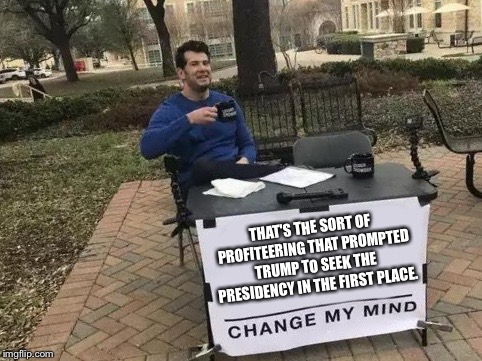 Change My Mind Meme | THAT'S THE SORT OF PROFITEERING THAT PROMPTED TRUMP TO SEEK THE PRESIDENCY IN THE FIRST PLACE. | image tagged in change my mind | made w/ Imgflip meme maker