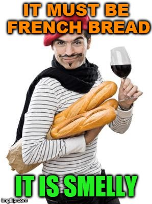 stinky bread | IT MUST BE FRENCH BREAD IT IS SMELLY | image tagged in scumbag french,smelly | made w/ Imgflip meme maker