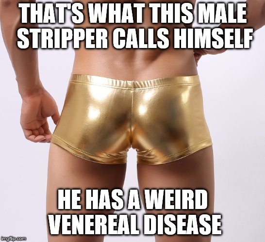 TRUMPS GOVERNMENT BRIEFING | THAT'S WHAT THIS MALE STRIPPER CALLS HIMSELF HE HAS A WEIRD VENEREAL DISEASE | image tagged in trumps government briefing | made w/ Imgflip meme maker