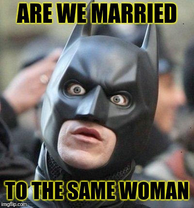 Shocked Batman | ARE WE MARRIED TO THE SAME WOMAN | image tagged in shocked batman | made w/ Imgflip meme maker