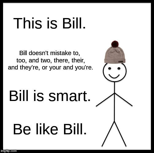 Bill uses the right homophone. | This is Bill. Bill doesn't mistake to, too, and two, there, their, and they're, or your and you're. Bill is smart. Be like Bill. | image tagged in memes,be like bill,grammar | made w/ Imgflip meme maker