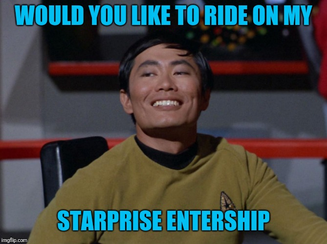 Sulu smug | WOULD YOU LIKE TO RIDE ON MY STARPRISE ENTERSHIP | image tagged in sulu smug | made w/ Imgflip meme maker