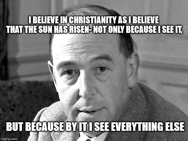 C.S. Lewis | I BELIEVE IN CHRISTIANITY AS I BELIEVE THAT THE SUN HAS RISEN- NOT ONLY BECAUSE I SEE IT, BUT BECAUSE BY IT I SEE EVERYTHING ELSE | image tagged in cs lewis | made w/ Imgflip meme maker