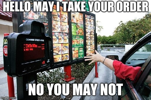 Drive thru | HELLO MAY I TAKE YOUR ORDER NO YOU MAY NOT | image tagged in drive thru | made w/ Imgflip meme maker