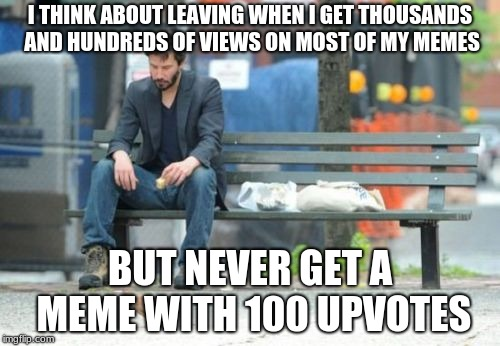 It's true the closest was only 30 | I THINK ABOUT LEAVING WHEN I GET THOUSANDS AND HUNDREDS OF VIEWS ON MOST OF MY MEMES BUT NEVER GET A MEME WITH 100 UPVOTES | image tagged in memes,sad keanu,imgflip community,imgflip points | made w/ Imgflip meme maker