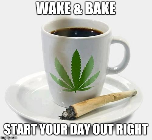 Wake & Bake | WAKE & BAKE START YOUR DAY OUT RIGHT | image tagged in marijuana,coffee,hillary clinton | made w/ Imgflip meme maker