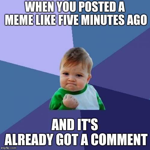 Success Kid Meme | WHEN YOU POSTED A MEME LIKE FIVE MINUTES AGO AND IT'S ALREADY GOT A COMMENT | image tagged in memes,success kid | made w/ Imgflip meme maker