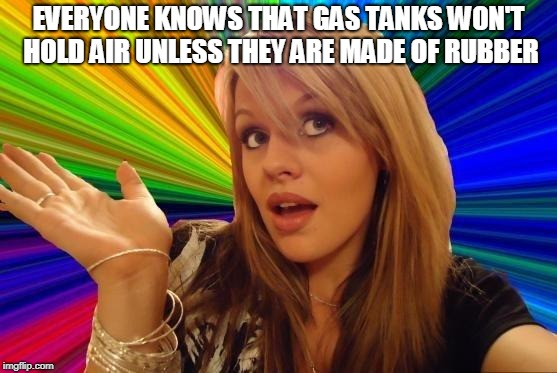 Dumb Blonde Meme | EVERYONE KNOWS THAT GAS TANKS WON'T HOLD AIR UNLESS THEY ARE MADE OF RUBBER | image tagged in memes,dumb blonde | made w/ Imgflip meme maker