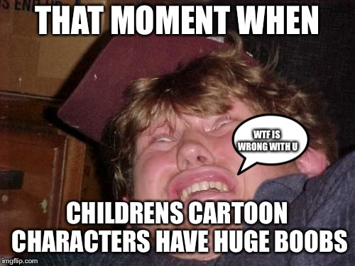 WTF Meme |  THAT MOMENT WHEN; WTF IS WRONG WITH U; CHILDRENS CARTOON CHARACTERS HAVE HUGE BOOBS | image tagged in memes,wtf | made w/ Imgflip meme maker