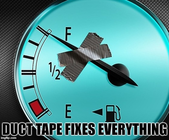 duct tape fixes everything |  DUCT TAPE FIXES EVERYTHING | image tagged in duct tape,gas gauge,funny | made w/ Imgflip meme maker