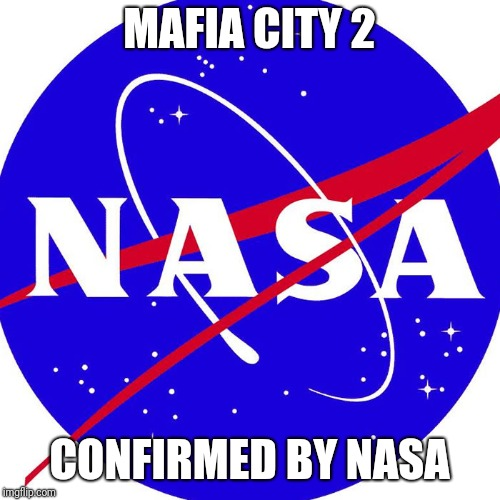 Mafia City 2 Nasa Meme | MAFIA CITY 2 CONFIRMED BY NASA | image tagged in nasa,confirmed,mafia,city,2,memes | made w/ Imgflip meme maker