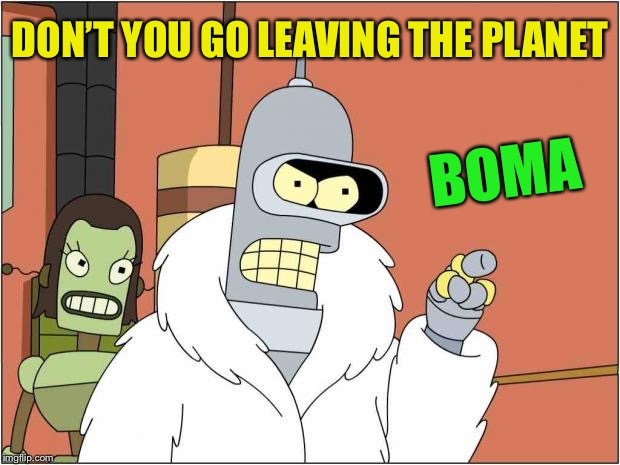 Blackjack and Hookers | DON'T YOU GO LEAVING THE PLANET BOMA | image tagged in blackjack and hookers | made w/ Imgflip meme maker