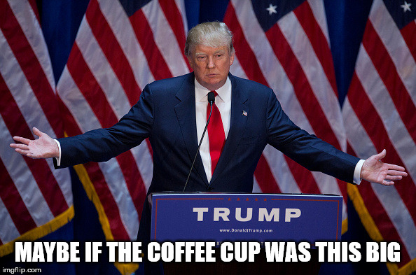 Donald Trump | MAYBE IF THE COFFEE CUP WAS THIS BIG | image tagged in donald trump | made w/ Imgflip meme maker