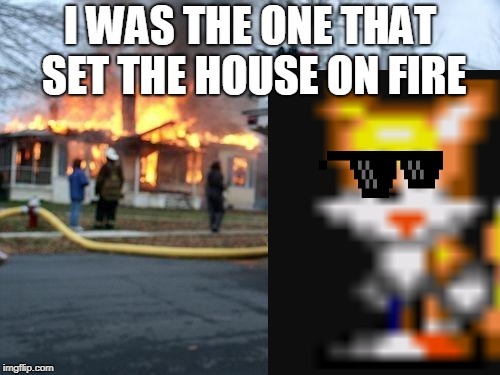 Tails, the one that sets things on fire. | I WAS THE ONE THAT SET THE HOUSE ON FIRE | image tagged in house,fire | made w/ Imgflip meme maker