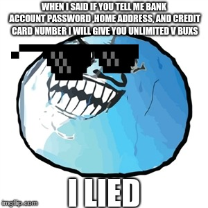 Original I Lied Meme | WHEN I SAID IF YOU TELL ME BANK ACCOUNT PASSWORD ,HOME ADDRESS, AND CREDIT CARD NUMBER I WILL GIVE YOU UNLIMITED V BUXS I LIED | image tagged in memes,original i lied | made w/ Imgflip meme maker