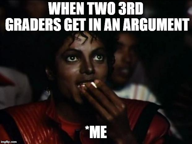 Michael Jackson Popcorn Meme | WHEN TWO 3RD GRADERS GET IN AN ARGUMENT *ME | image tagged in memes,michael jackson popcorn | made w/ Imgflip meme maker