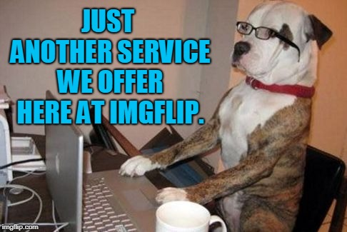 dog customer service | JUST ANOTHER SERVICE WE OFFER HERE AT IMGFLIP. | image tagged in dog customer service | made w/ Imgflip meme maker