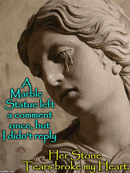 Why ImgFlippians Should Reply to Comments | A   Marble    Statue left a comment once, but I didn't reply Her Stone Tears broke my Heart. | image tagged in vince vance,statue crying,marble statue,imgflip users,imgflip meme,imgflip community | made w/ Imgflip meme maker