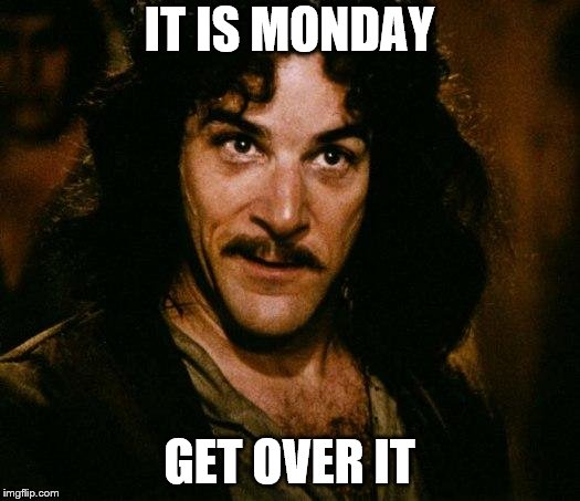 Inigo Montoya |  IT IS MONDAY; GET OVER IT | image tagged in memes,inigo montoya,monday,meme,get over it | made w/ Imgflip meme maker