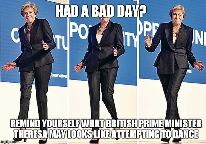 I thought my Prime Minister was embarrassing  |  HAD A BAD DAY? REMIND YOURSELF WHAT BRITISH PRIME MINISTER THERESA MAY LOOKS LIKE ATTEMPTING TO DANCE | image tagged in theresa may,dance,mum dancing,british pm | made w/ Imgflip meme maker