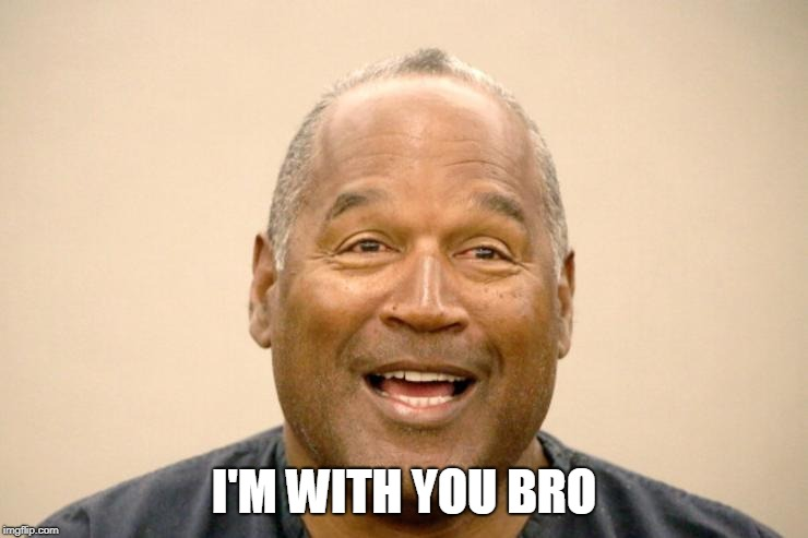Happy OJ Simpson | I'M WITH YOU BRO | image tagged in happy oj simpson | made w/ Imgflip meme maker