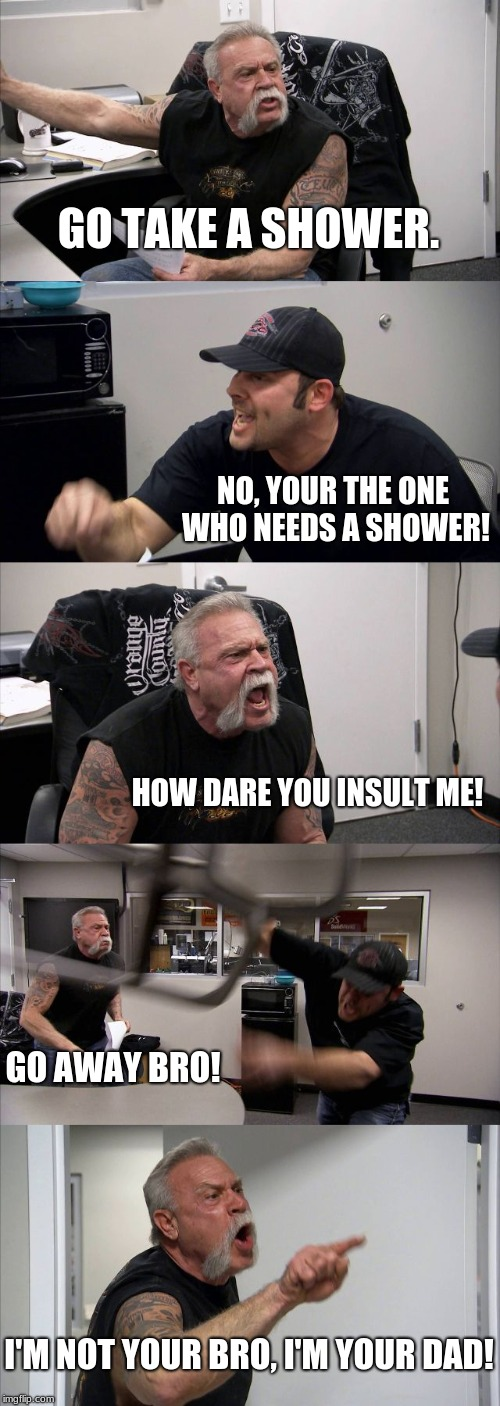 American Chopper Argument | GO TAKE A SHOWER. NO, YOUR THE ONE WHO NEEDS A SHOWER! HOW DARE YOU INSULT ME! GO AWAY BRO! I'M NOT YOUR BRO, I'M YOUR DAD! | image tagged in memes,american chopper argument | made w/ Imgflip meme maker