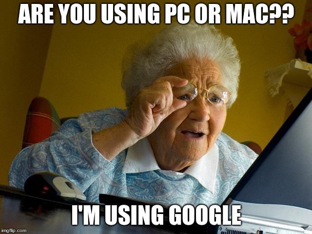Grandma Finds The Internet | ARE YOU USING PC OR MAC?? I'M USING GOOGLE | image tagged in memes,grandma finds the internet | made w/ Imgflip meme maker
