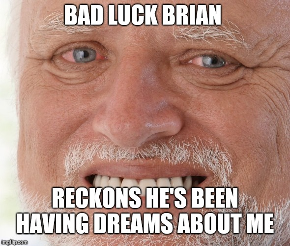 Hide the Pain Harold | BAD LUCK BRIAN RECKONS HE'S BEEN HAVING DREAMS ABOUT ME | image tagged in hide the pain harold | made w/ Imgflip meme maker
