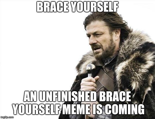 Brace Yourselves X is Coming | BRACE YOURSELF AN UNFINISHED BRACE YOURSELF MEME IS COMING | image tagged in memes,brace yourselves x is coming | made w/ Imgflip meme maker