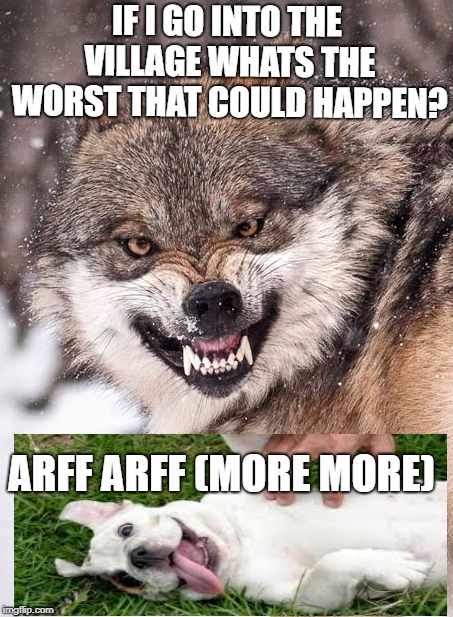 Angry Wolf | IF I GO INTO THE VILLAGE WHATS THE WORST THAT COULD HAPPEN? ARFF ARFF (MORE MORE) | image tagged in angry wolf | made w/ Imgflip meme maker