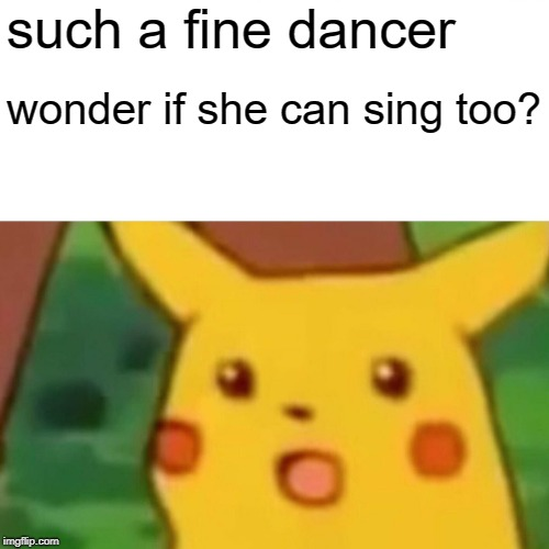 Surprised Pikachu Meme | such a fine dancer wonder if she can sing too? | image tagged in memes,surprised pikachu | made w/ Imgflip meme maker