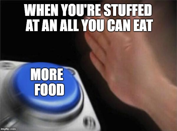 Blank Nut Button Meme | WHEN YOU'RE STUFFED AT AN ALL YOU CAN EAT MORE  FOOD | image tagged in memes,blank nut button | made w/ Imgflip meme maker
