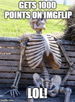 Waiting Skeleton Meme | GETS 1000 POINTS ON IMGFLIP LOL! | image tagged in memes,waiting skeleton | made w/ Imgflip meme maker