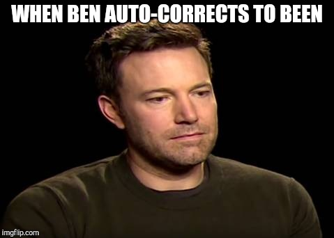 WHEN BEN AUTO-CORRECTS TO BEEN | image tagged in ben affleck | made w/ Imgflip meme maker