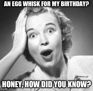 surprised woman | AN EGG WHISK FOR MY BIRTHDAY? HONEY, HOW DID YOU KNOW? | image tagged in surprised woman | made w/ Imgflip meme maker
