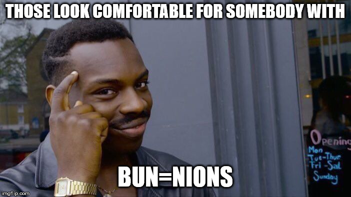 Roll Safe Think About It Meme | THOSE LOOK COMFORTABLE FOR SOMEBODY WITH BUN=NIONS | image tagged in memes,roll safe think about it | made w/ Imgflip meme maker
