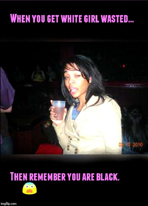 image tagged in black girl wasted | made w/ Imgflip meme maker